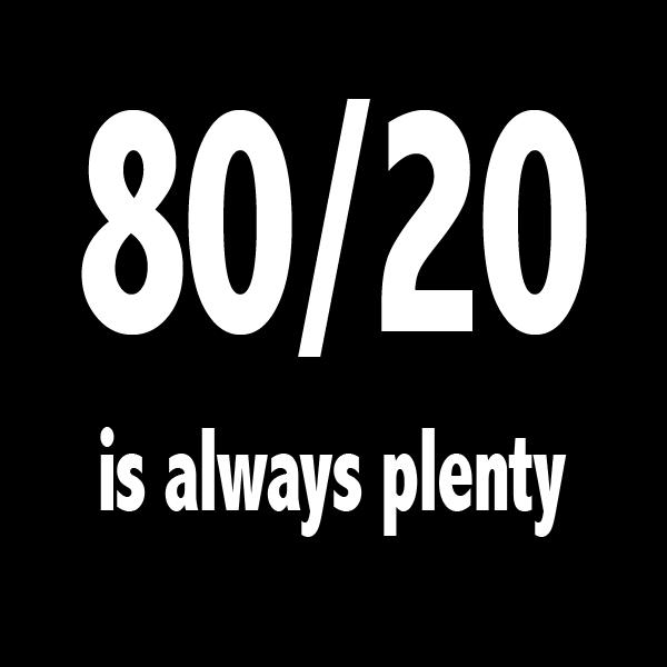 80/20 is always plenty